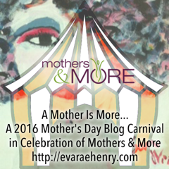 A Mother's Day Blog Carnival In Celebration of Mothers & More